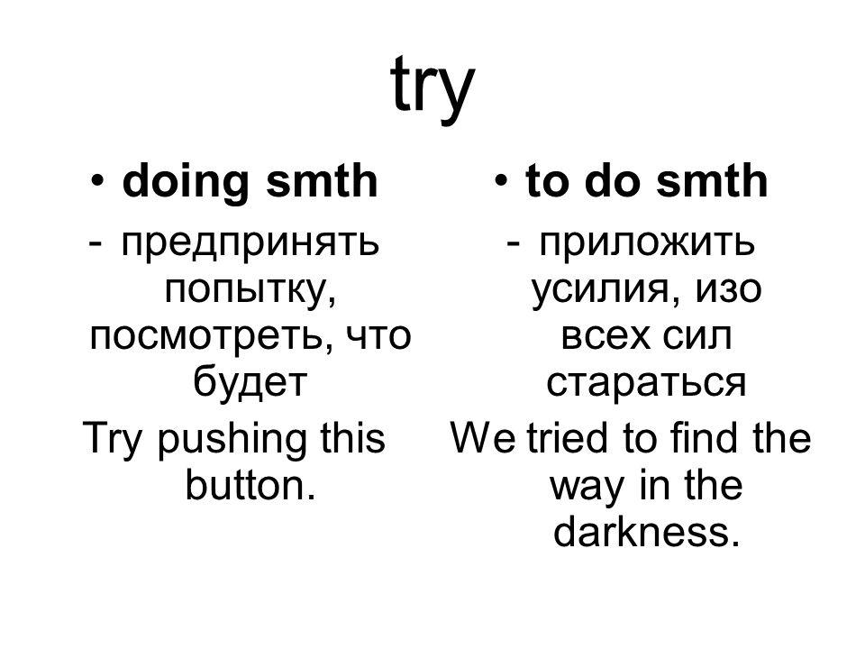 try doing smth -предпринять попытку, посмотреть, что будет Try pushing this button. to do smth -приложить усилия, изо всех сил стараться We tried to f