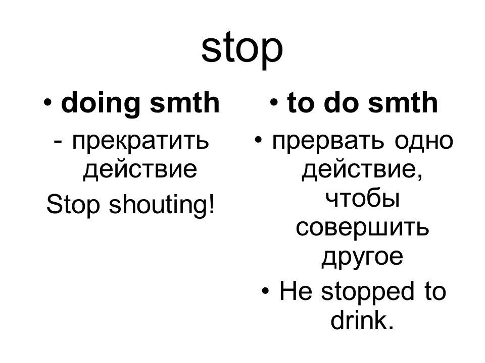 stop doing smth -прекратить действие Stop shouting! to do smth прервать одно действие, чтобы совершить другое He stopped to drink.