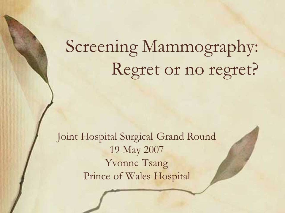 Screening Mammography: Regret or no regret? Joint Hospital Surgical Grand Round 19 May 2007 Yvonne Tsang Prince of Wales Hospital