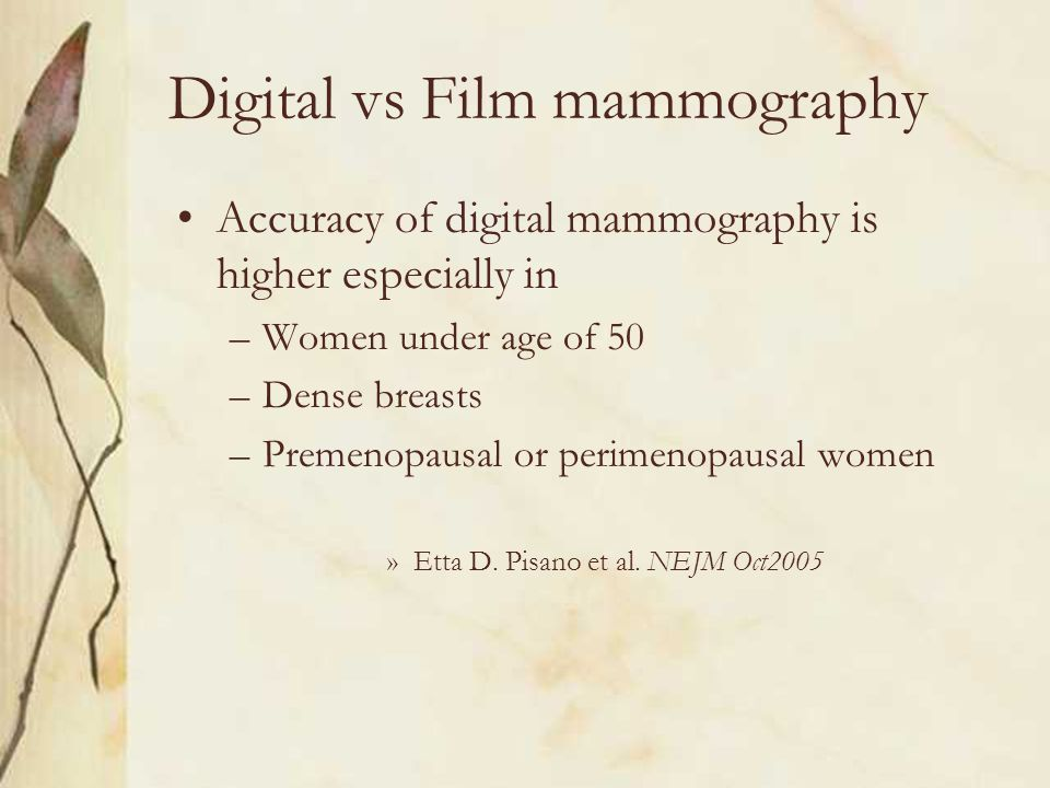 Digital vs Film mammography Accuracy of digital mammography is higher especially in –Women under age of 50 –Dense breasts –Premenopausal or perimenopa
