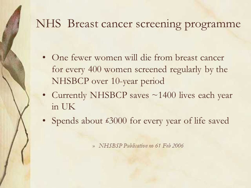 NHS Breast cancer screening programme One fewer women will die from breast cancer for every 400 women screened regularly by the NHSBCP over 10-year pe