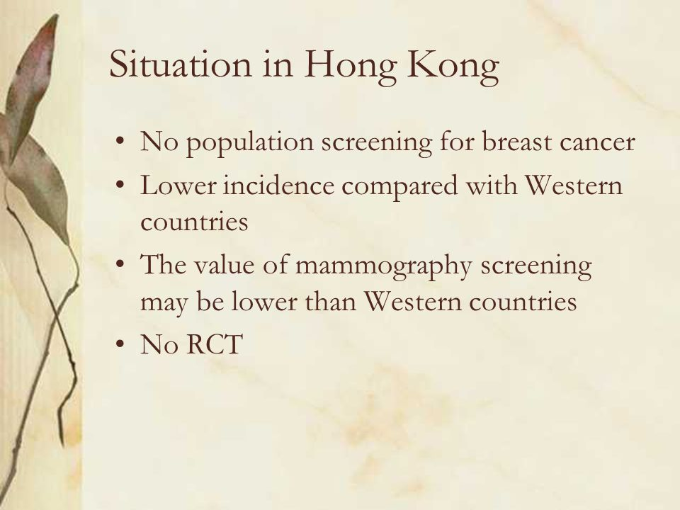 Situation in Hong Kong No population screening for breast cancer Lower incidence compared with Western countries The value of mammography screening may be lower than Western countries No RCT