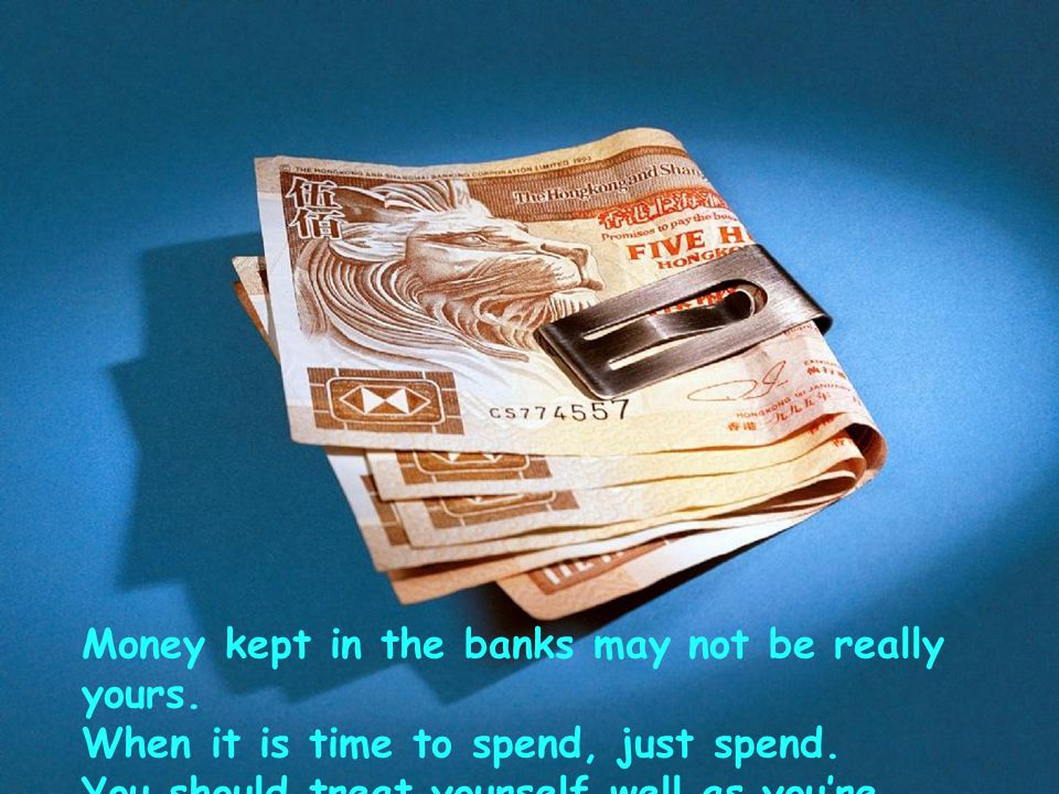 Money kept in the banks may not be really yours.When it is time to spend, just spend.