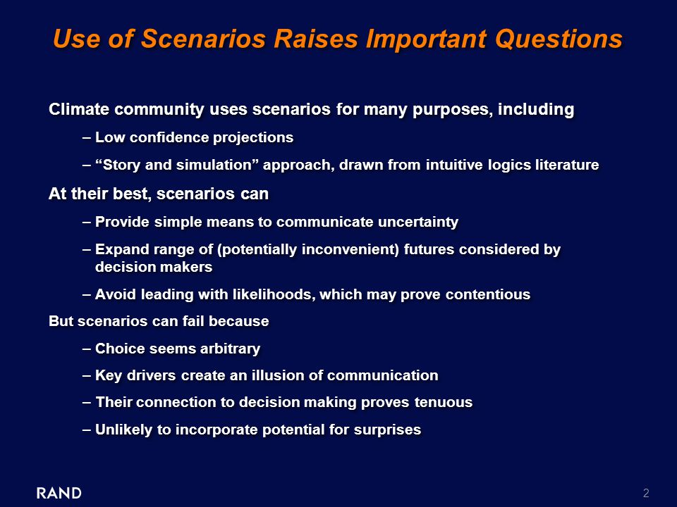 2 Use of Scenarios Raises Important Questions Climate community uses scenarios for many purposes, including –Low confidence projections – Story and simulation approach, drawn from intuitive logics literature At their best, scenarios can –Provide simple means to communicate uncertainty –Expand range of (potentially inconvenient) futures considered by decision makers –Avoid leading with likelihoods, which may prove contentious But scenarios can fail because –Choice seems arbitrary –Key drivers create an illusion of communication –Their connection to decision making proves tenuous –Unlikely to incorporate potential for surprises Climate community uses scenarios for many purposes, including –Low confidence projections – Story and simulation approach, drawn from intuitive logics literature At their best, scenarios can –Provide simple means to communicate uncertainty –Expand range of (potentially inconvenient) futures considered by decision makers –Avoid leading with likelihoods, which may prove contentious But scenarios can fail because –Choice seems arbitrary –Key drivers create an illusion of communication –Their connection to decision making proves tenuous –Unlikely to incorporate potential for surprises
