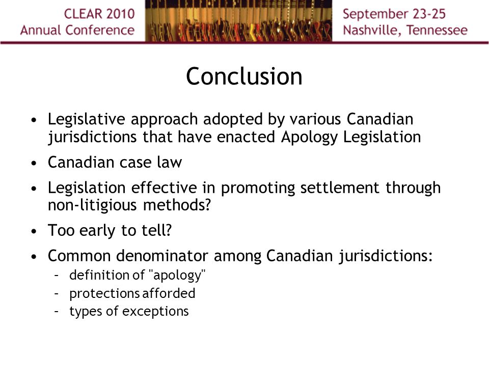 Conclusion Legislative approach adopted by various Canadian jurisdictions that have enacted Apology Legislation Canadian case law Legislation effective in promoting settlement through non-litigious methods.