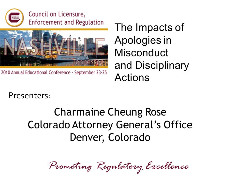 Presenters: Promoting Regulatory Excellence The Impacts of Apologies in Misconduct and Disciplinary Actions Charmaine Cheung Rose Colorado Attorney General's Office Denver, Colorado
