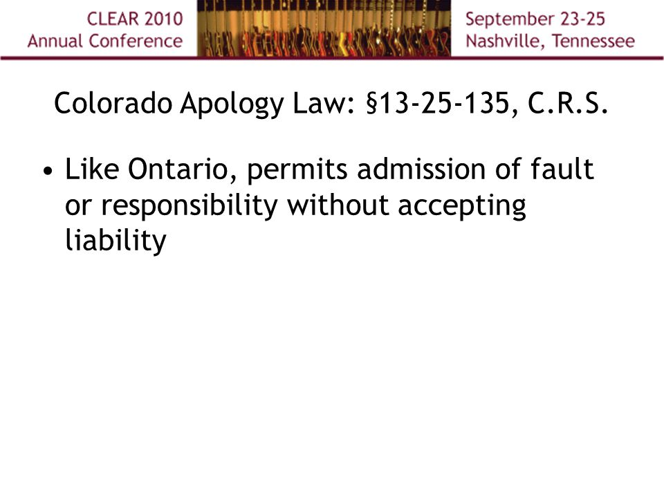 Like Ontario, permits admission of fault or responsibility without accepting liability Colorado Apology Law: § 13-25-135, C.R.S.