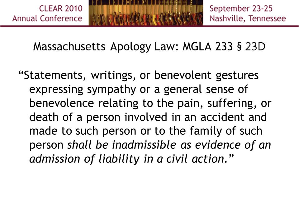 Massachusetts Apology Law: MGLA 233 § 23D Statements, writings, or benevolent gestures expressing sympathy or a general sense of benevolence relating to the pain, suffering, or death of a person involved in an accident and made to such person or to the family of such person shall be inadmissible as evidence of an admission of liability in a civil action.