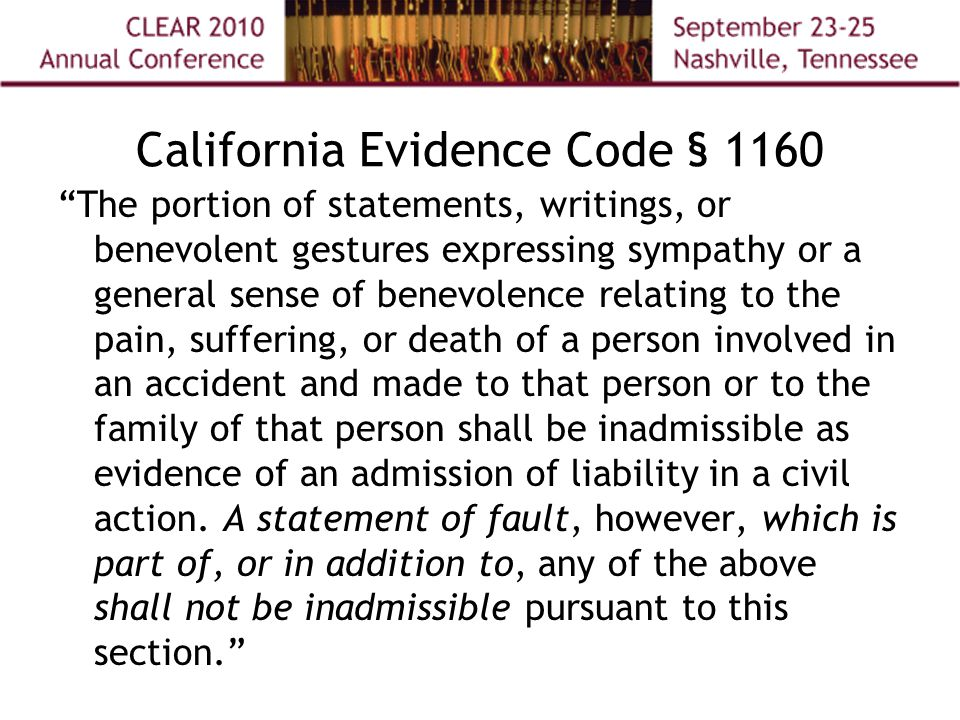 California Evidence Code § 1160 The portion of statements, writings, or benevolent gestures expressing sympathy or a general sense of benevolence relating to the pain, suffering, or death of a person involved in an accident and made to that person or to the family of that person shall be inadmissible as evidence of an admission of liability in a civil action.