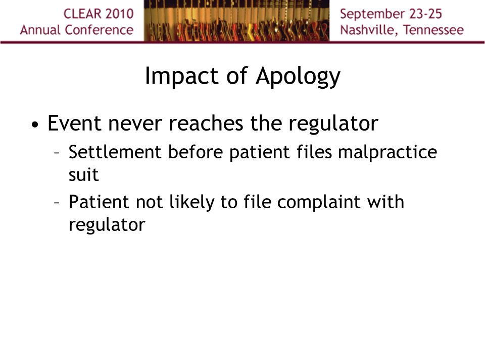 Impact of Apology Event never reaches the regulator –Settlement before patient files malpractice suit –Patient not likely to file complaint with regulator
