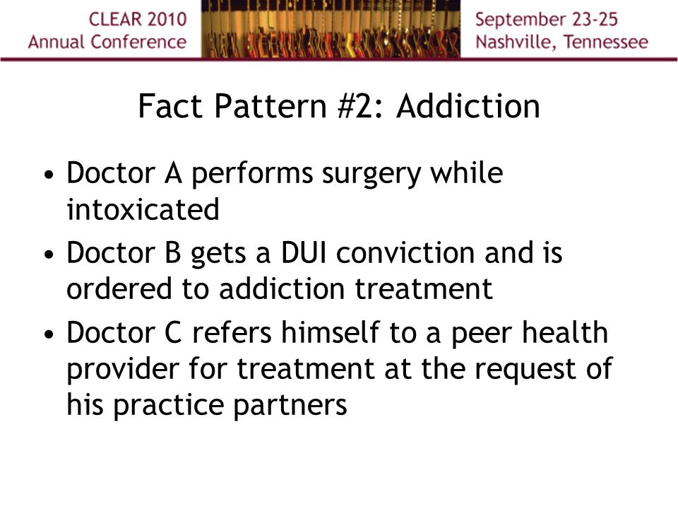 Fact Pattern #2: Addiction Doctor A performs surgery while intoxicated Doctor B gets a DUI conviction and is ordered to addiction treatment Doctor C refers himself to a peer health provider for treatment at the request of his practice partners