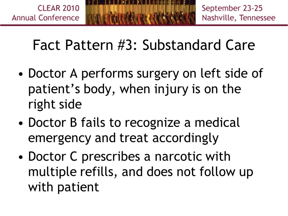 Fact Pattern #3: Substandard Care Doctor A performs surgery on left side of patient's body, when injury is on the right side Doctor B fails to recognize a medical emergency and treat accordingly Doctor C prescribes a narcotic with multiple refills, and does not follow up with patient