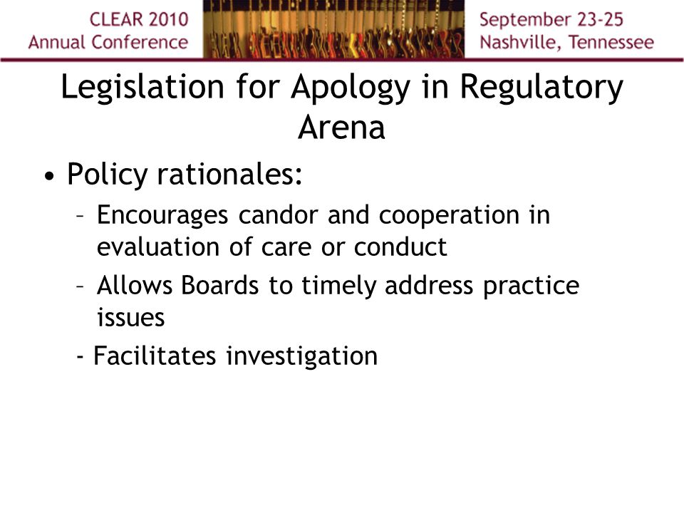 Legislation for Apology in Regulatory Arena Policy rationales: –Encourages candor and cooperation in evaluation of care or conduct –Allows Boards to timely address practice issues - Facilitates investigation