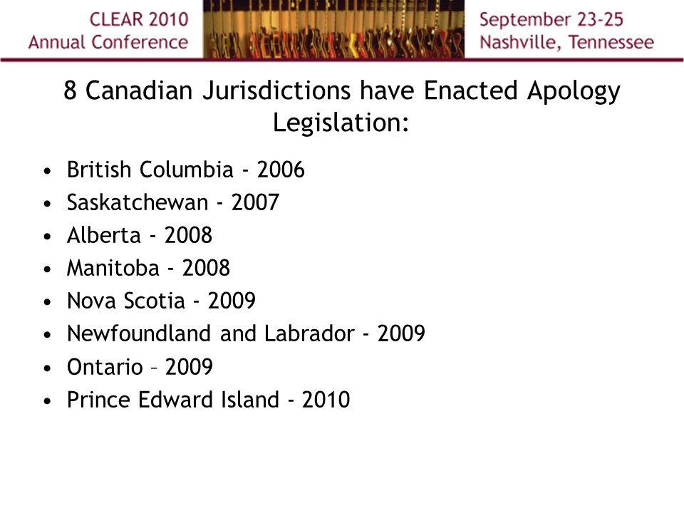 8 Canadian Jurisdictions have Enacted Apology Legislation: British Columbia - 2006 Saskatchewan - 2007 Alberta - 2008 Manitoba - 2008 Nova Scotia - 2009 Newfoundland and Labrador - 2009 Ontario – 2009 Prince Edward Island - 2010