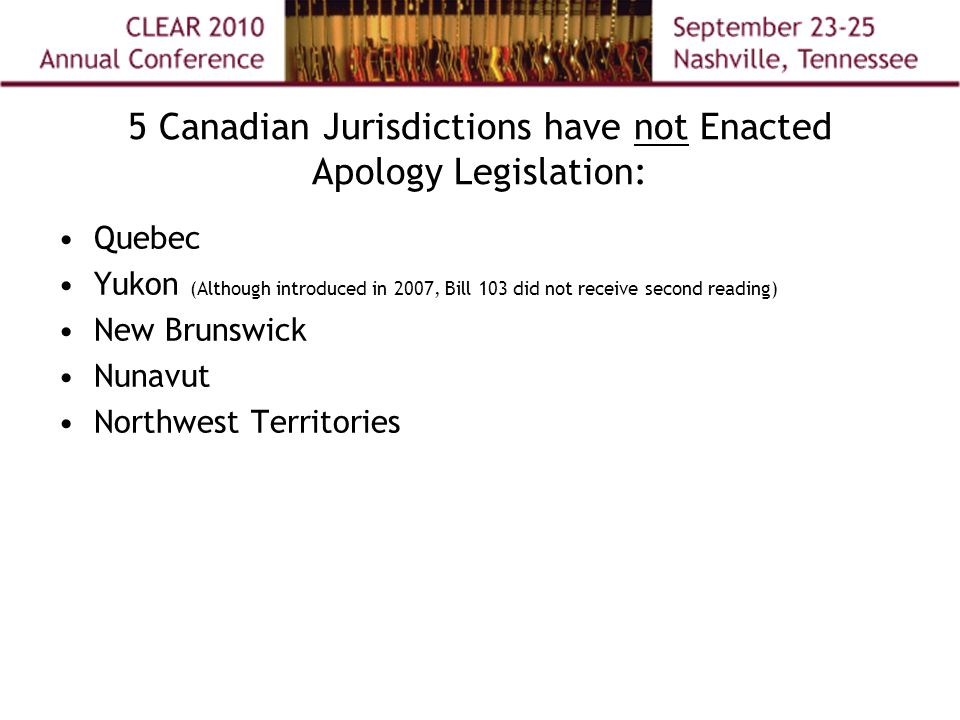 5 Canadian Jurisdictions have not Enacted Apology Legislation: Quebec Yukon (Although introduced in 2007, Bill 103 did not receive second reading) New Brunswick Nunavut Northwest Territories