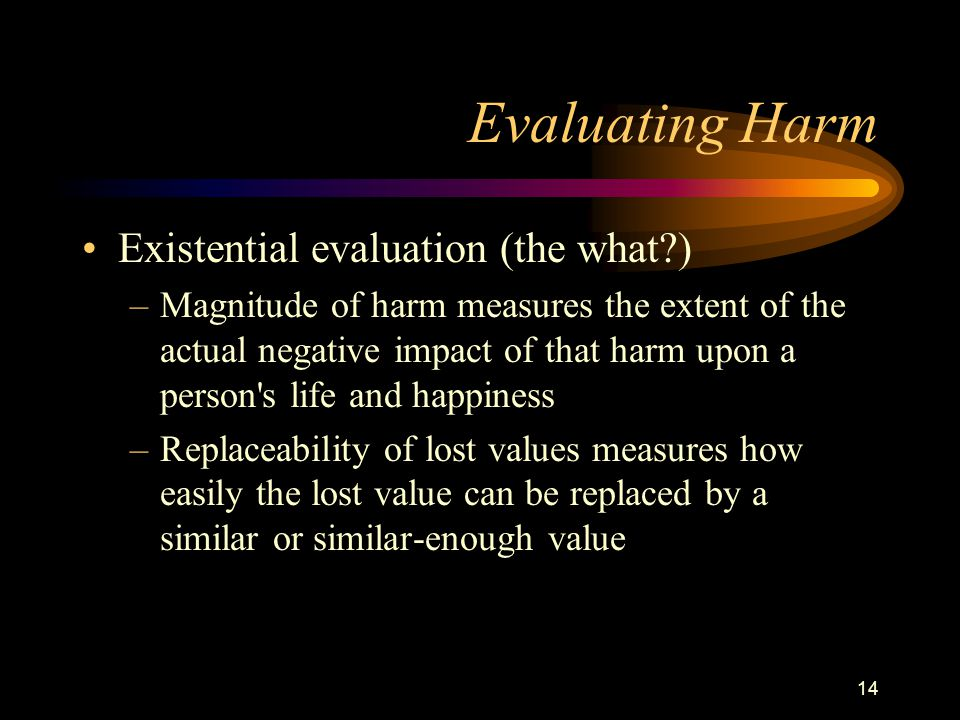 14 Evaluating Harm Existential evaluation (the what ) –Magnitude of harm measures the extent of the actual negative impact of that harm upon a person s life and happiness –Replaceability of lost values measures how easily the lost value can be replaced by a similar or similar-enough value