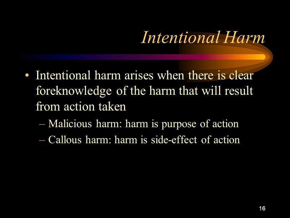 16 Intentional Harm Intentional harm arises when there is clear foreknowledge of the harm that will result from action taken –Malicious harm: harm is purpose of action –Callous harm: harm is side-effect of action