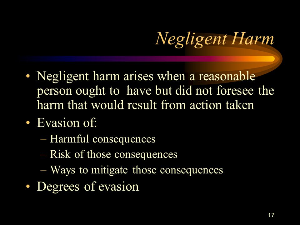 17 Negligent Harm Negligent harm arises when a reasonable person ought to have but did not foresee the harm that would result from action taken Evasion of: –Harmful consequences –Risk of those consequences –Ways to mitigate those consequences Degrees of evasion