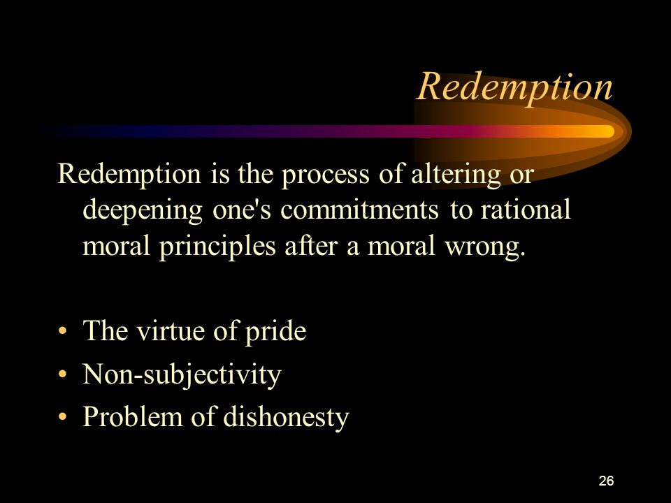 26 Redemption Redemption is the process of altering or deepening one s commitments to rational moral principles after a moral wrong.