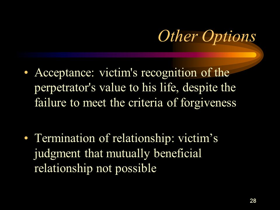 28 Other Options Acceptance: victim s recognition of the perpetrator s value to his life, despite the failure to meet the criteria of forgiveness Termination of relationship: victim's judgment that mutually beneficial relationship not possible