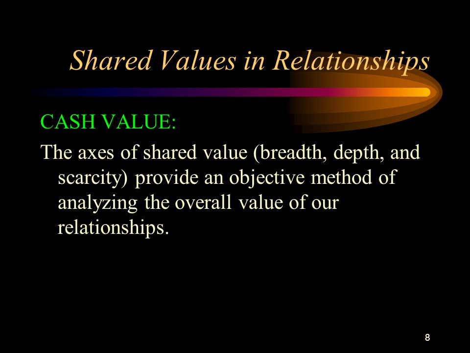 8 Shared Values in Relationships CASH VALUE: The axes of shared value (breadth, depth, and scarcity) provide an objective method of analyzing the overall value of our relationships.