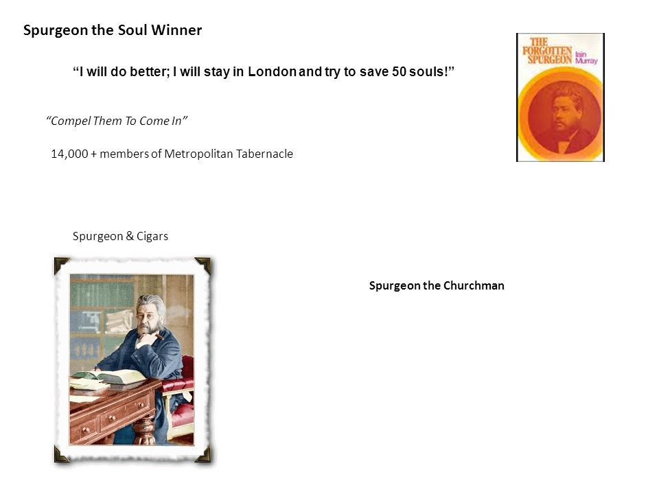 Spurgeon the Soul Winner I will do better; I will stay in London and try to save 50 souls! 14,000 + members of Metropolitan Tabernacle Compel Them To Come In Spurgeon & Cigars Spurgeon the Churchman