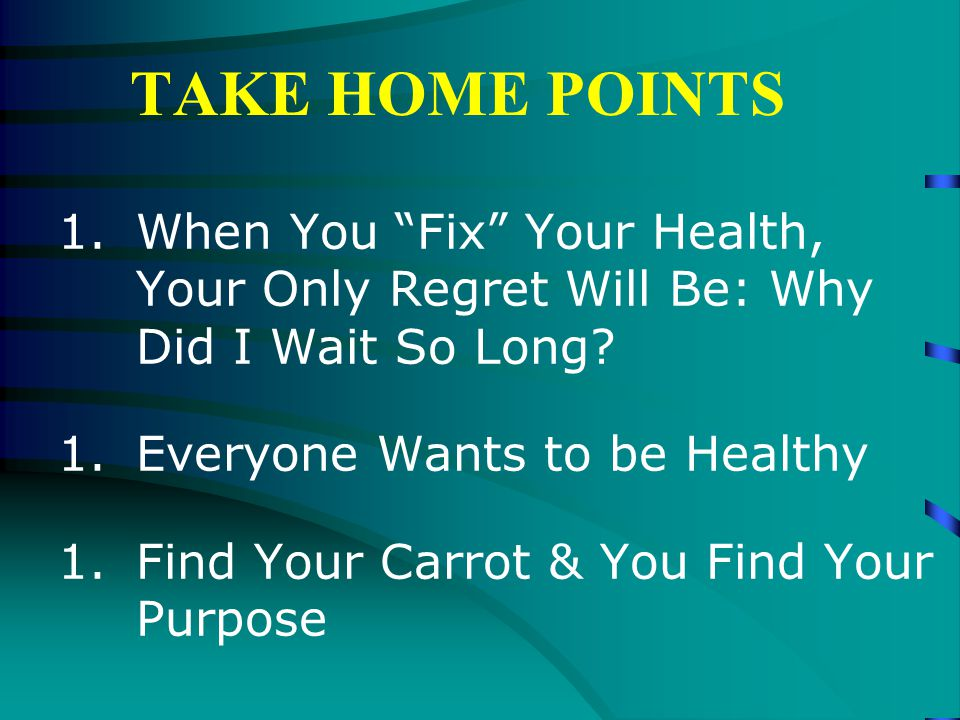 TAKE HOME POINTS 1.When You Fix Your Health, Your Only Regret Will Be: Why Did I Wait So Long.