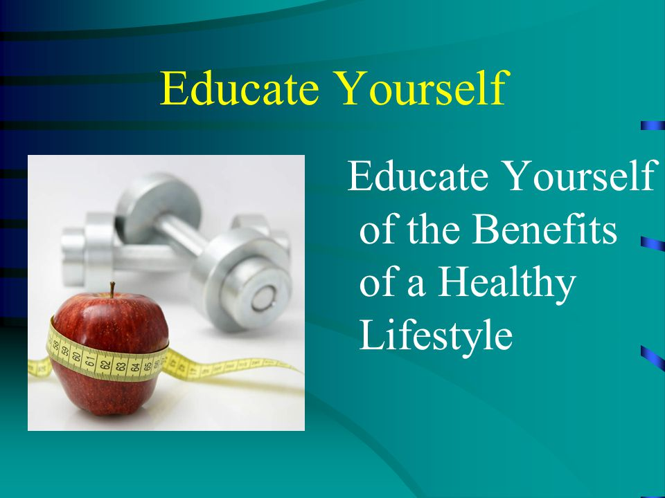 Educate Yourself Educate Yourself of the Benefits of a Healthy Lifestyle