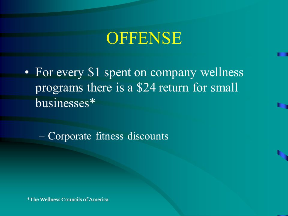 OFFENSE For every $1 spent on company wellness programs there is a $24 return for small businesses* –Corporate fitness discounts *The Wellness Councils of America