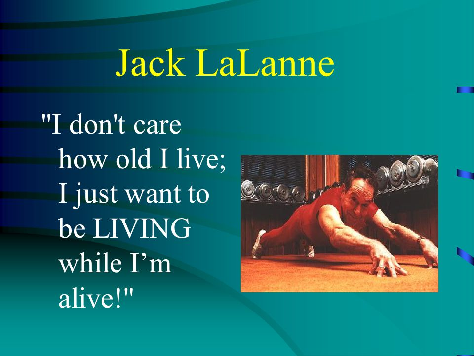 Jack LaLanne I don t care how old I live; I just want to be LIVING while I'm alive!