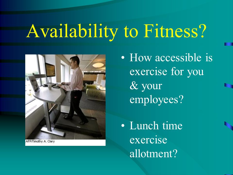 Availability to Fitness. How accessible is exercise for you & your employees.