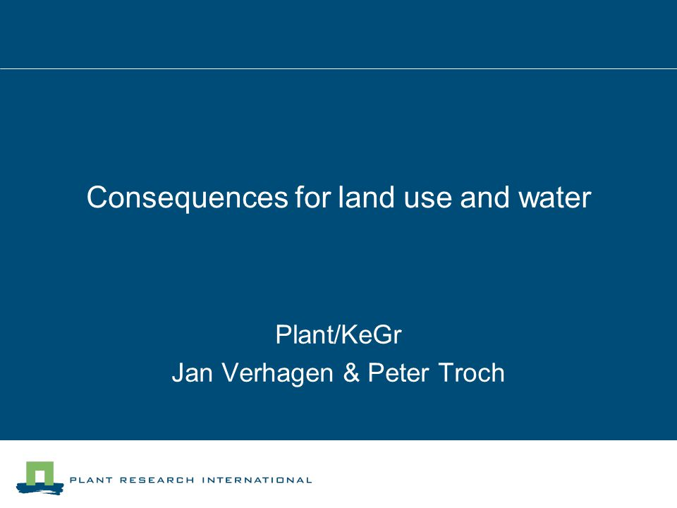 Consequences for land use and water Plant/KeGr Jan Verhagen & Peter Troch