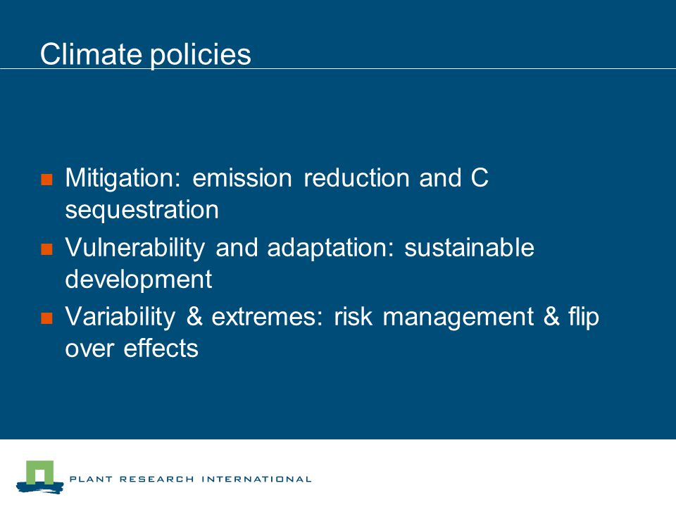Climate policies Mitigation: emission reduction and C sequestration Vulnerability and adaptation: sustainable development Variability & extremes: risk management & flip over effects
