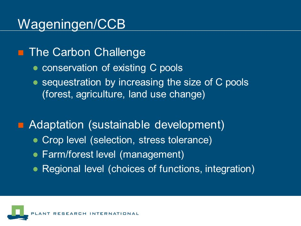 Wageningen/CCB The Carbon Challenge conservation of existing C pools sequestration by increasing the size of C pools (forest, agriculture, land use change) Adaptation (sustainable development) Crop level (selection, stress tolerance) Farm/forest level (management) Regional level (choices of functions, integration)