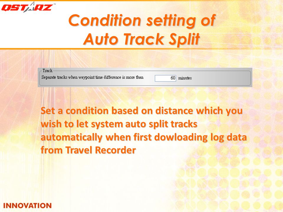 Condition setting of Auto Track Split Set a condition based on distance which you wish to let system auto split tracks automatically when first dowloading log data from Travel Recorder
