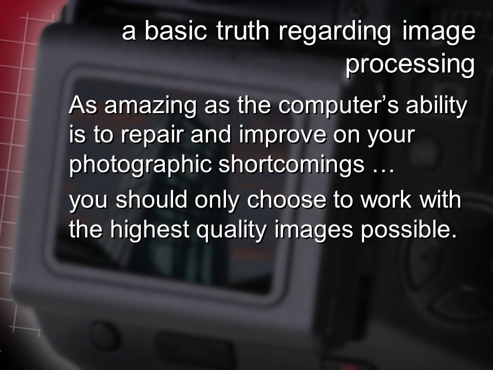 a basic truth regarding image processing As amazing as the computer's ability is to repair and improve on your photographic shortcomings … you should only choose to work with the highest quality images possible.