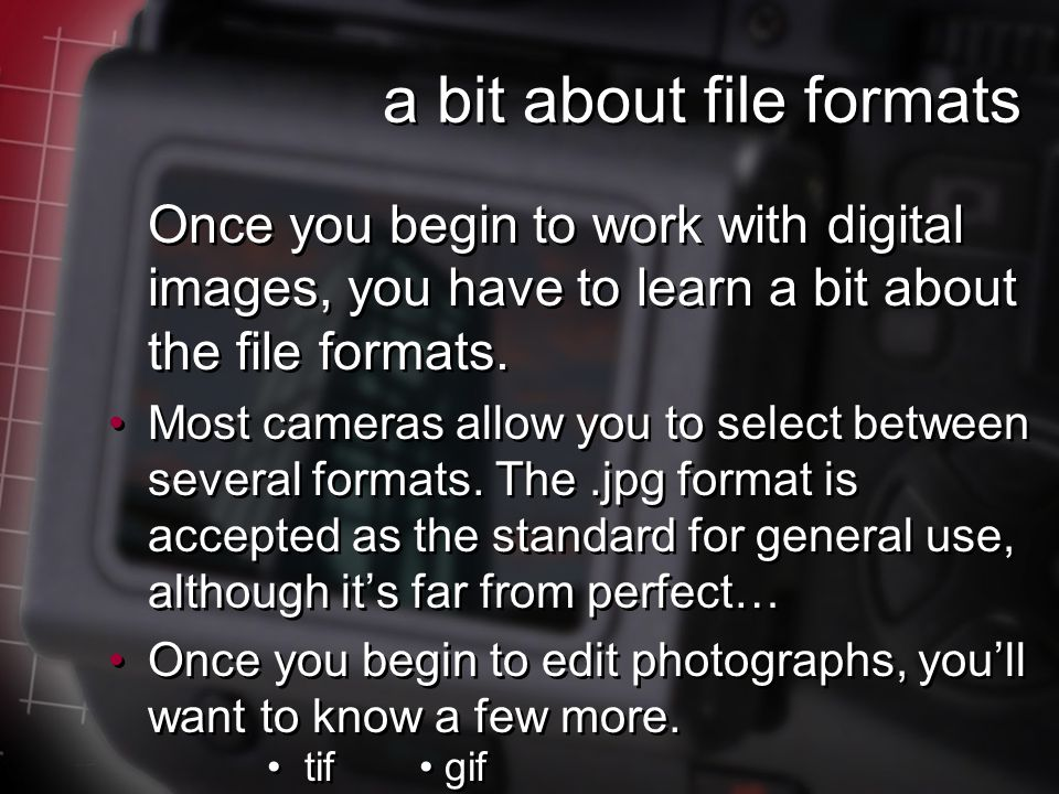 a bit about file formats Once you begin to work with digital images, you have to learn a bit about the file formats.