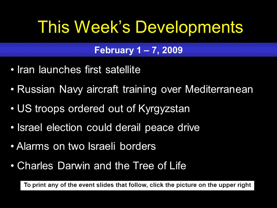 This Week's Developments To print any of the event slides that follow, click the picture on the upper right Iran launches first satellite Russian Navy aircraft training over Mediterranean US troops ordered out of Kyrgyzstan Israel election could derail peace drive Alarms on two Israeli borders February 1 – 7, 2009 Charles Darwin and the Tree of Life
