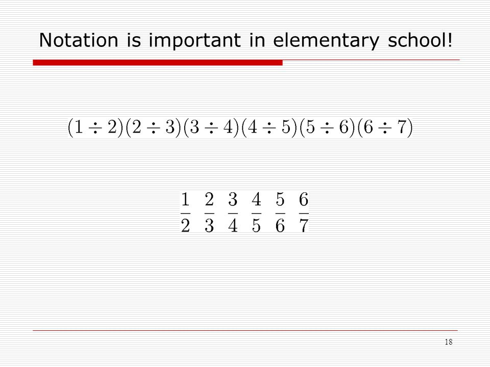 18 Notation is important in elementary school!