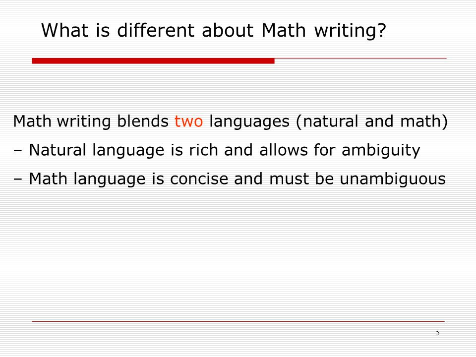 5 Math writing blends two languages (natural and math) – Natural language is rich and allows for ambiguity – Math language is concise and must be unam