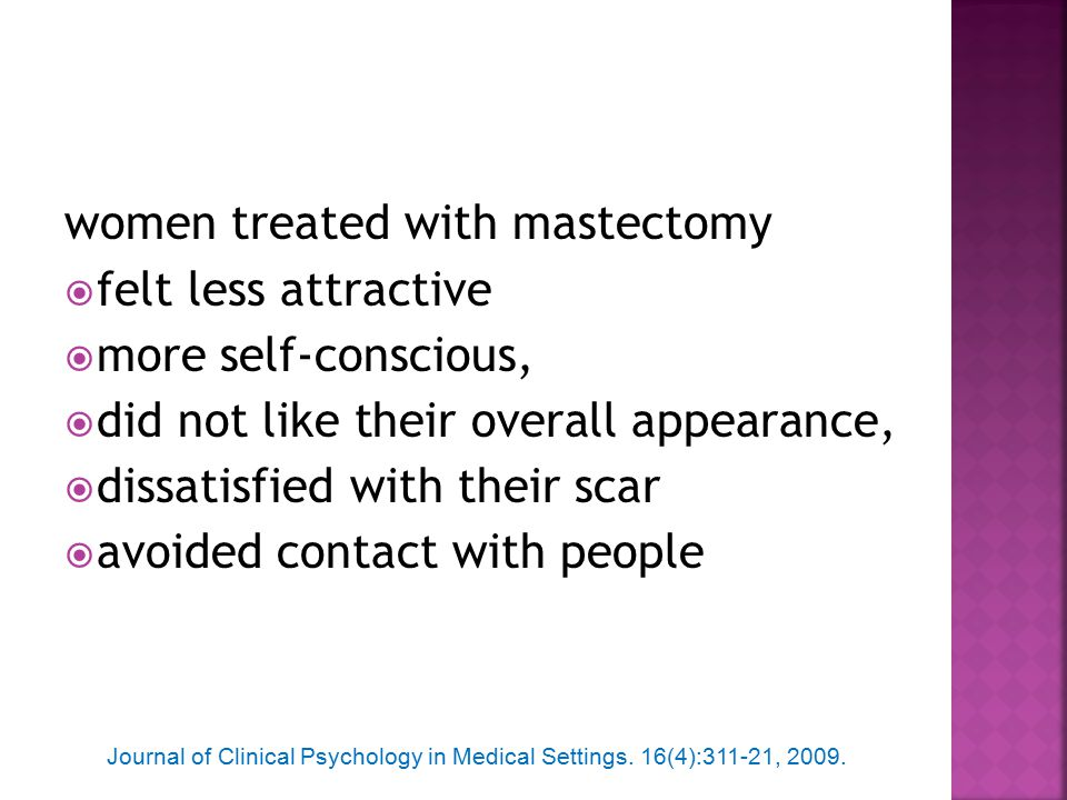 women treated with mastectomy  felt less attractive  more self-conscious,  did not like their overall appearance,  dissatisfied with their scar  avoided contact with people Journal of Clinical Psychology in Medical Settings.