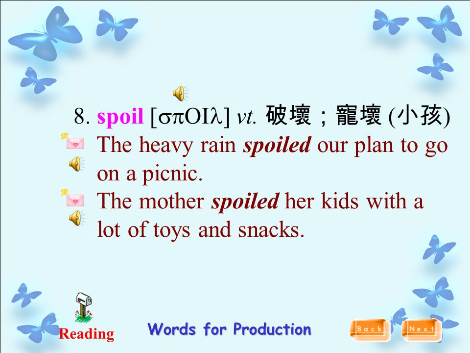 Reading Words for Production 8. spoil [spOIl] vt. 破壞;寵壞 ( 小孩 ) The heavy rain spoiled our plan to go on a picnic. The mother spoiled her kids with a l