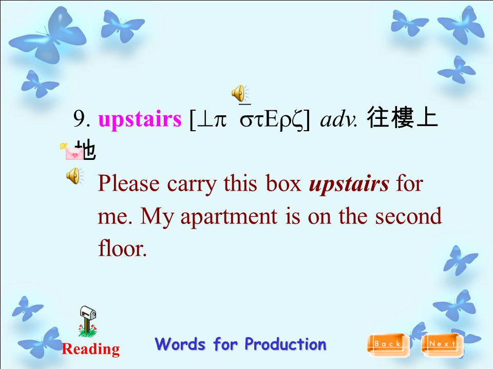 9. upstairs [^p`stErz] adv. 往樓上 地 Please carry this box upstairs for me. My apartment is on the second floor. Reading Words for Production