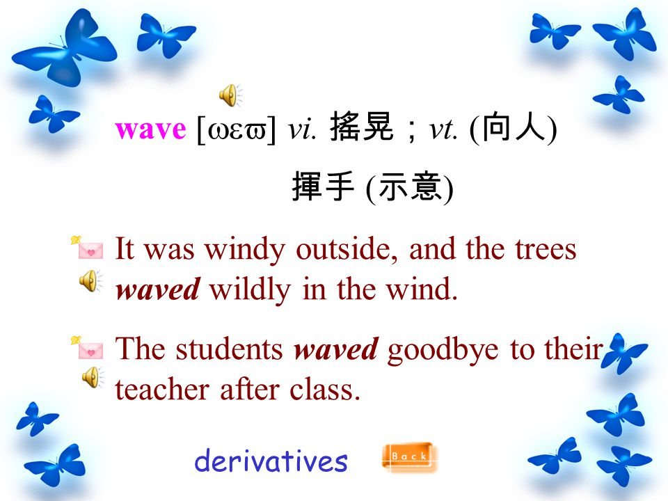 wave [wev] vi. 搖晃; vt. ( 向人 ) 揮手 ( 示意 ) It was windy outside, and the trees waved wildly in the wind. The students waved goodbye to their teacher afte
