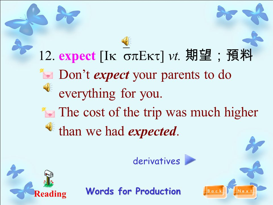 12. expect [Ik`spEkt ] vt. 期望;預料 Don't expect your parents to do everything for you. The cost of the trip was much higher than we had expected. Readin