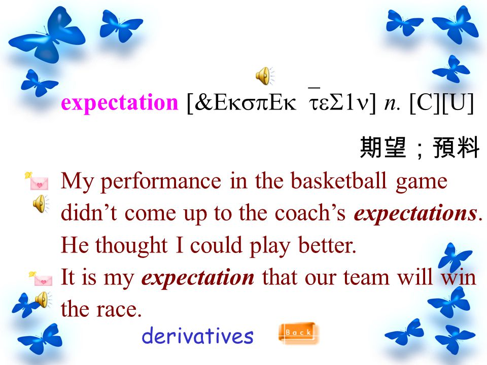 expectation [&EkspEk`teS1n] n. [C][U] 期望;預料 My performance in the basketball game didn't come up to the coach's expectations. He thought I could play