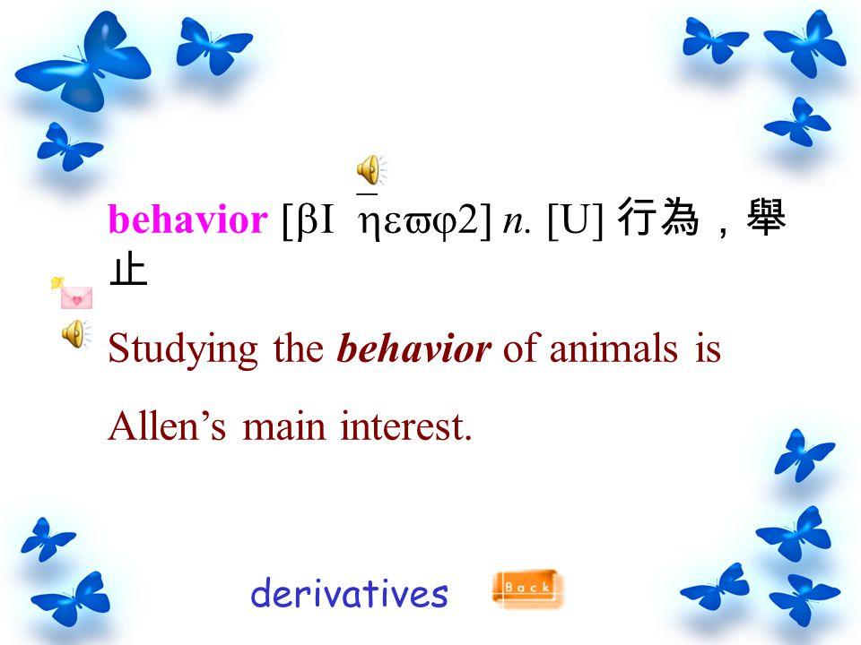 behavior [bI`hevj2] n.[U] 行為,舉 止 Studying the behavior of animals is Allen's main interest.