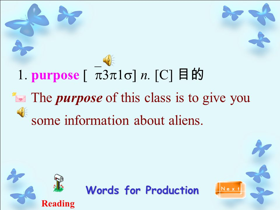 1. purpose [`p3p1s] n. [C] 目的 The purpose of this class is to give you some information about aliens. Words for Production Reading