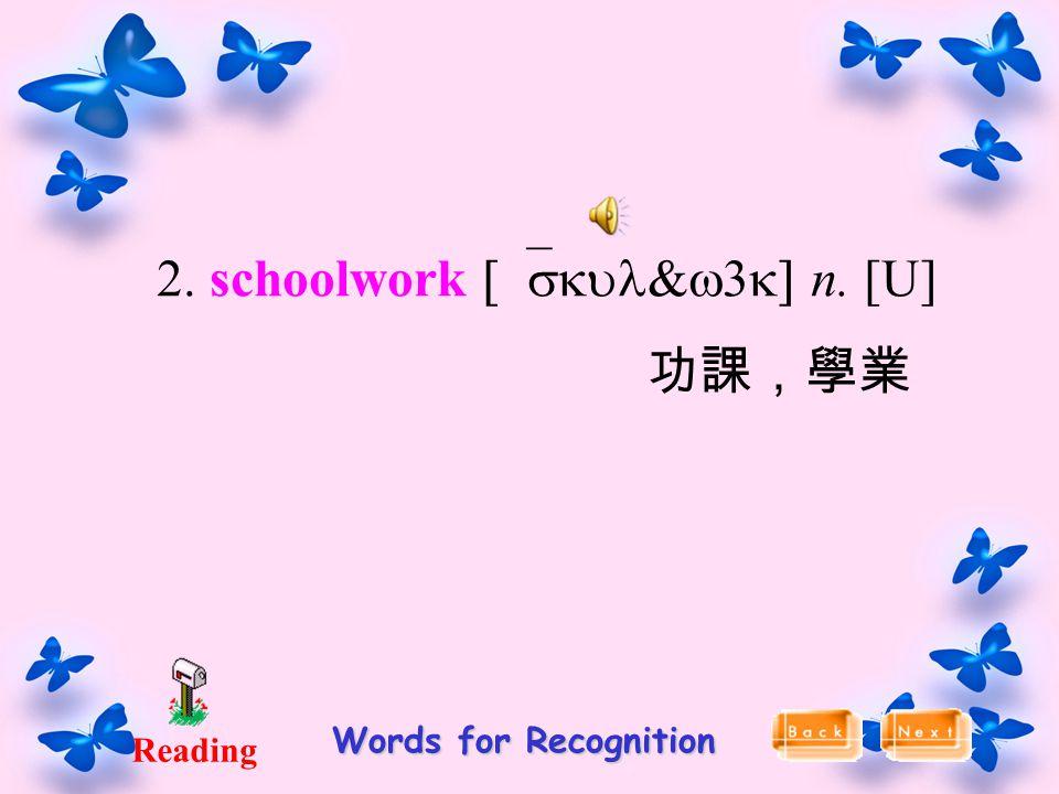 Reading Words for Recognition 2. schoolwork [`skul&w3k] n. [U] 功課,學業