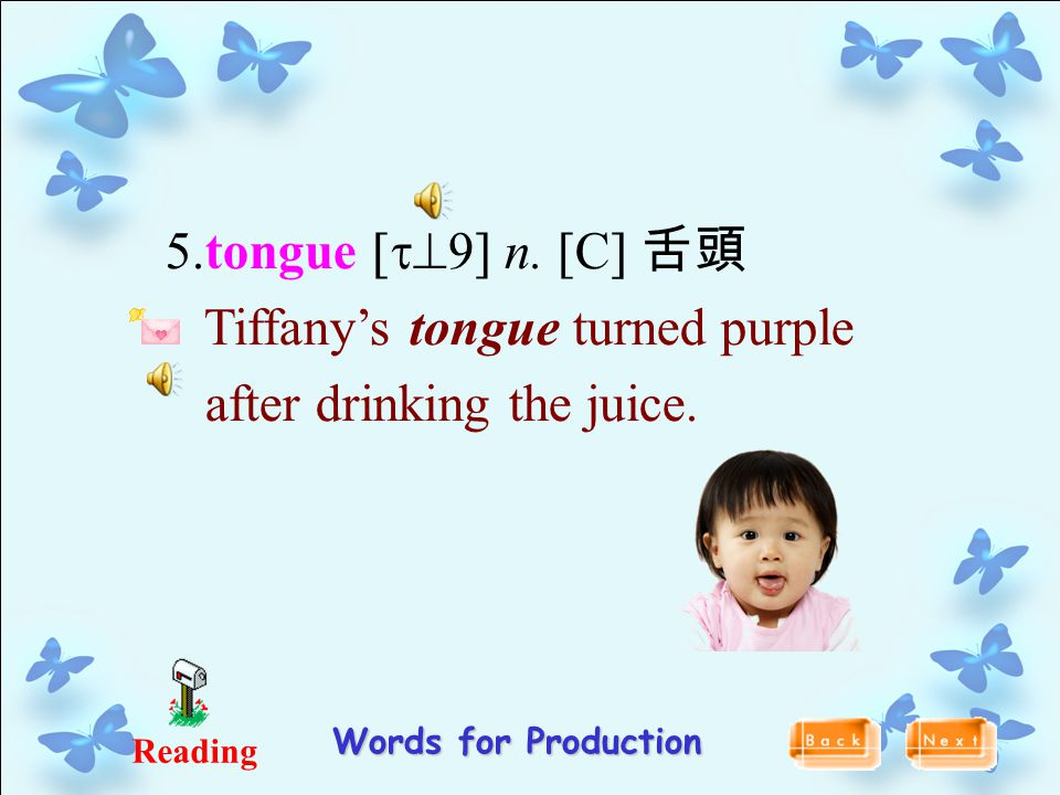5.tongue [t^9] n. [C] 舌頭 Tiffany's tongue turned purple after drinking the juice. Reading Words for Production